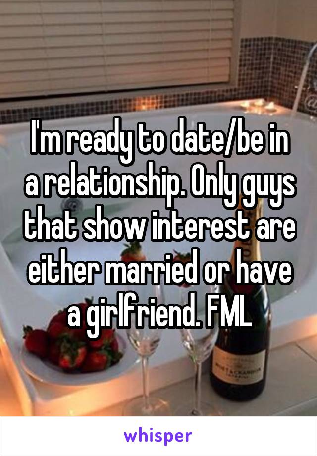 I'm ready to date/be in a relationship. Only guys that show interest are either married or have a girlfriend. FML