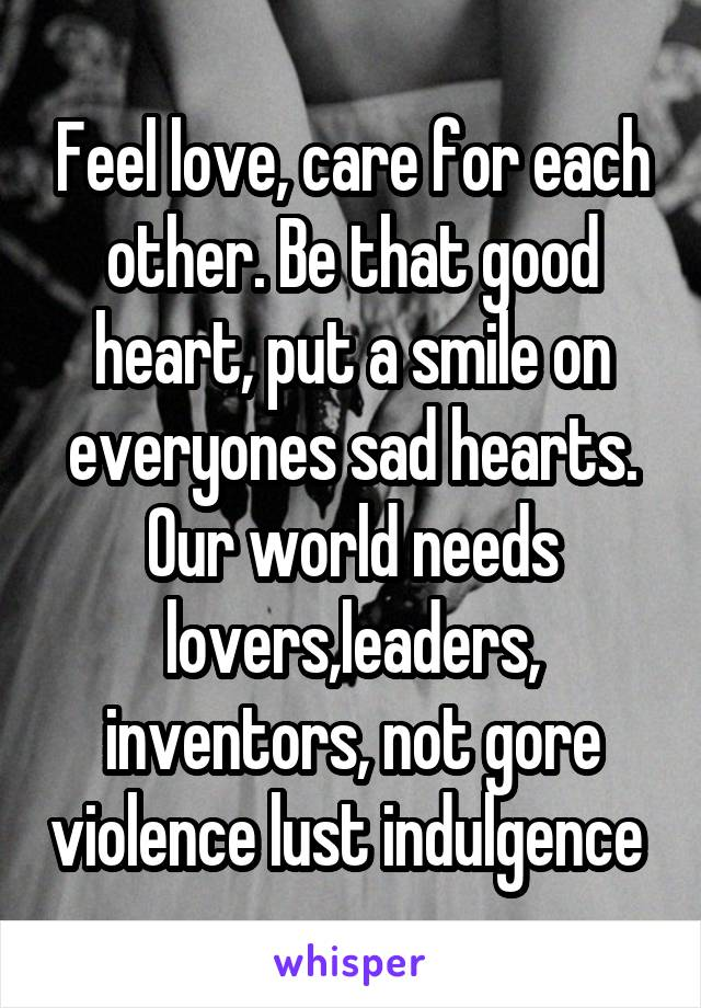 Feel love, care for each other. Be that good heart, put a smile on everyones sad hearts. Our world needs lovers,leaders, inventors, not gore violence lust indulgence