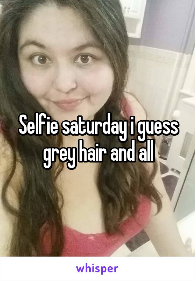 Selfie saturday i guess grey hair and all