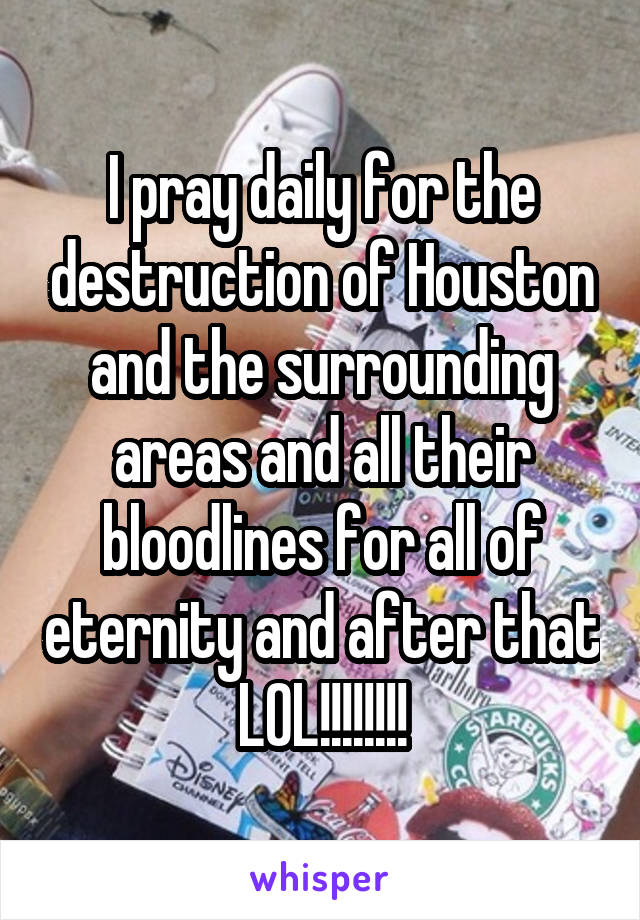 I pray daily for the destruction of Houston and the surrounding areas and all their bloodlines for all of eternity and after that LOL!!!!!!!!