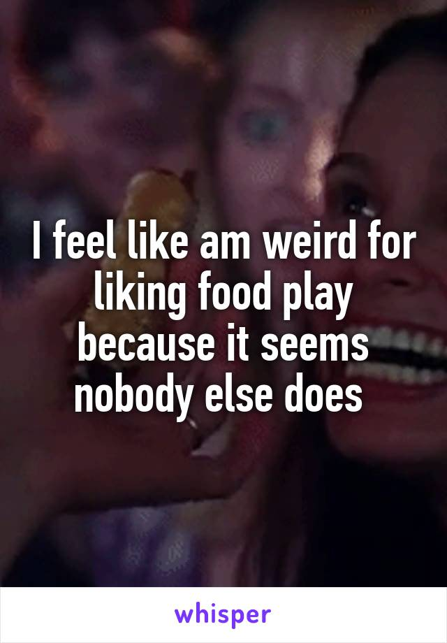 I feel like am weird for liking food play because it seems nobody else does