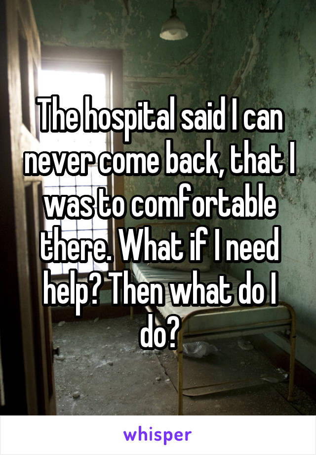 The hospital said I can never come back, that I was to comfortable there. What if I need help? Then what do I do?