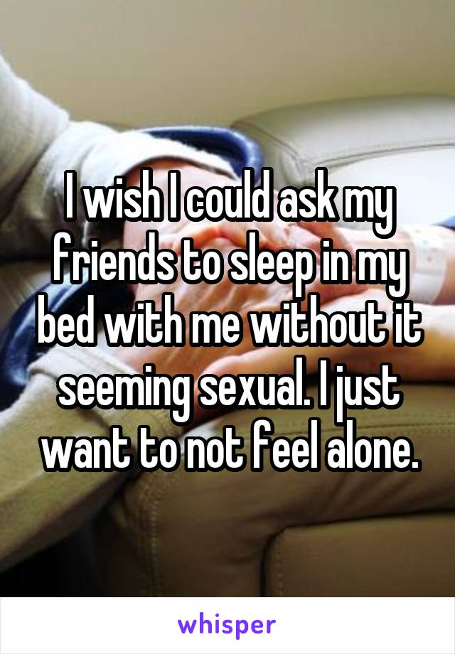 I wish I could ask my friends to sleep in my bed with me without it seeming sexual. I just want to not feel alone.