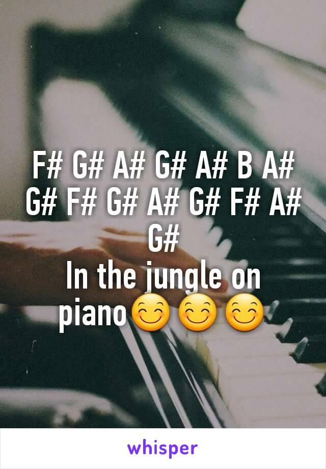 F# G# A# G# A# B A# G# F# G# A# G# F# A# G# In the jungle on piano😊😊😊