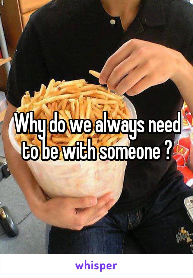 Why do we always need to be with someone ?