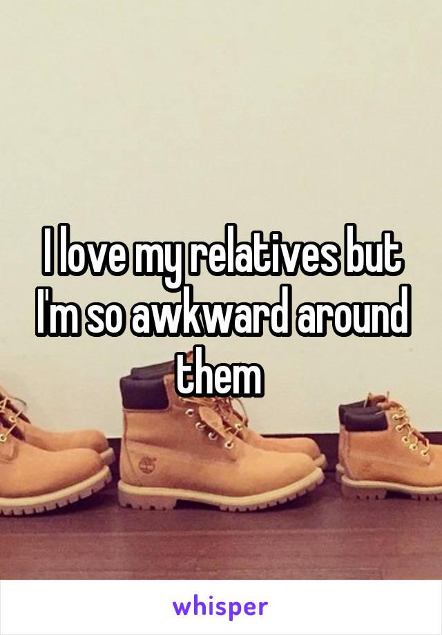 I love my relatives but I'm so awkward around them