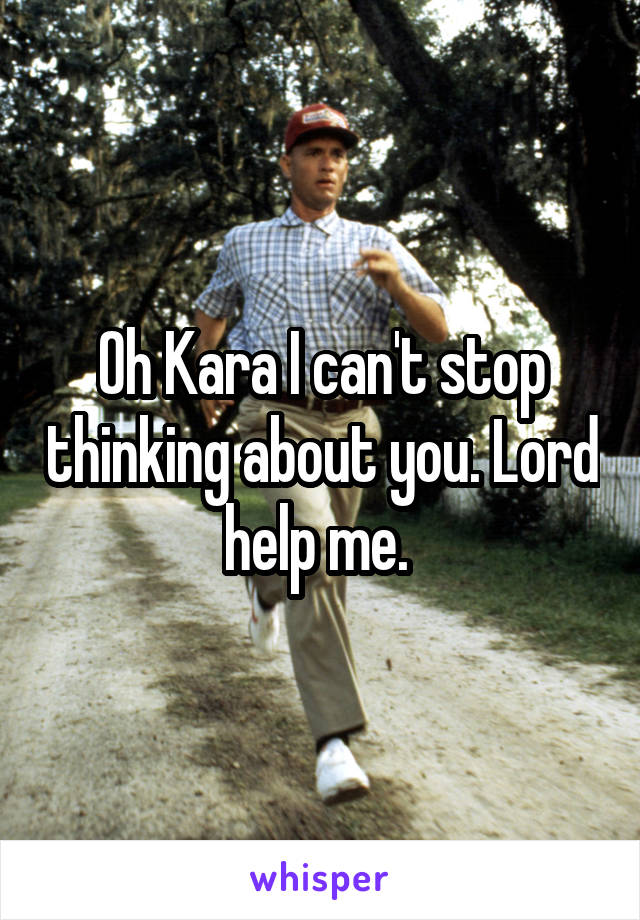 Oh Kara I can't stop thinking about you. Lord help me.