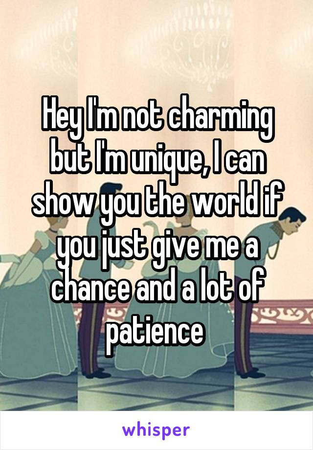 Hey I'm not charming but I'm unique, I can show you the world if you just give me a chance and a lot of patience