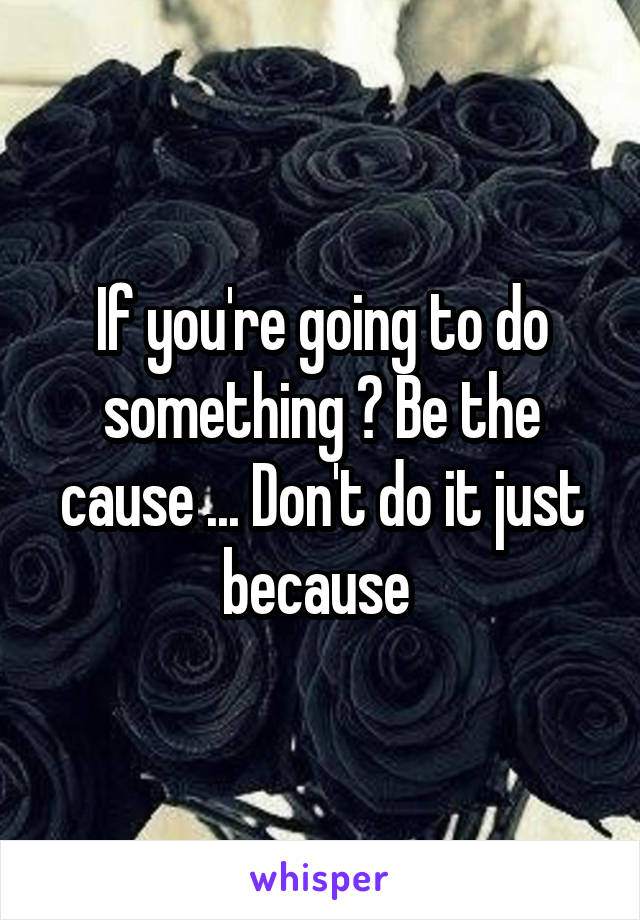 If you're going to do something ? Be the cause ... Don't do it just because