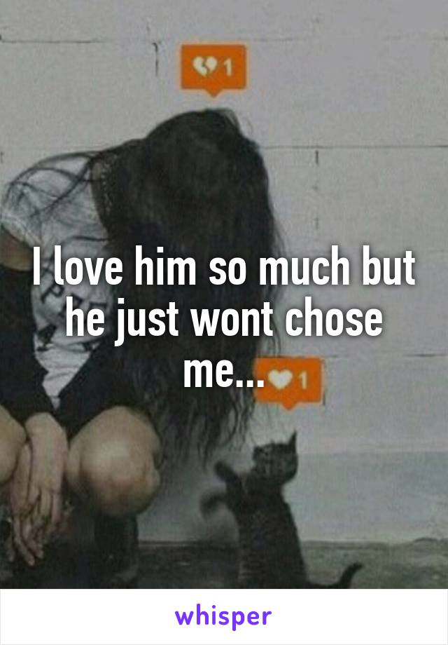 I love him so much but he just wont chose me...