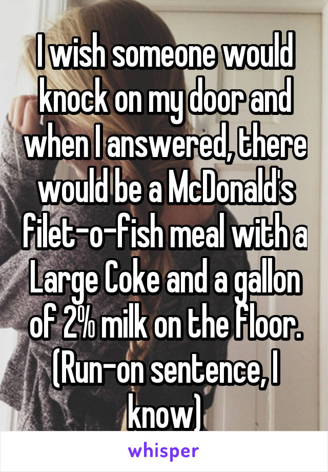 I wish someone would knock on my door and when I answered, there would be a McDonald's filet-o-fish meal with a Large Coke and a gallon of 2% milk on the floor. (Run-on sentence, I know)