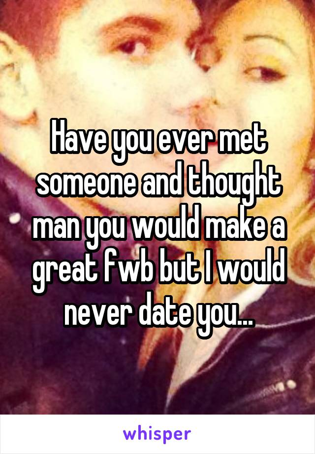 Have you ever met someone and thought man you would make a great fwb but I would never date you...
