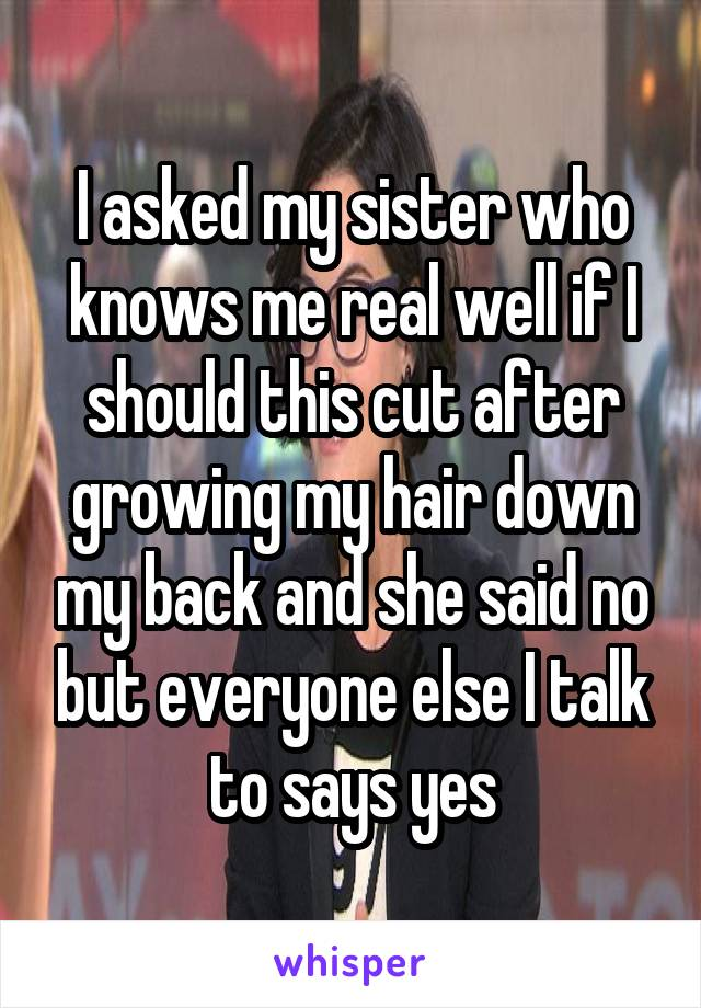 I asked my sister who knows me real well if I should this cut after growing my hair down my back and she said no but everyone else I talk to says yes