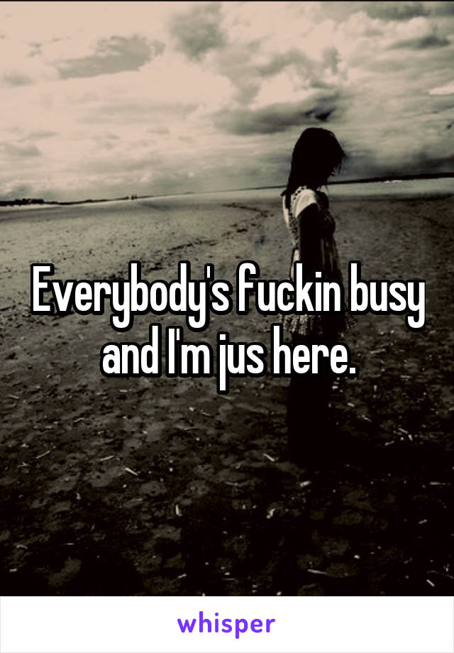 Everybody's fuckin busy and I'm jus here.