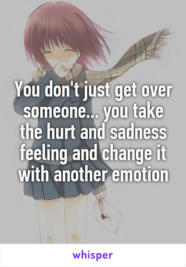 You don't just get over someone... you take the hurt and sadness feeling and change it with another emotion