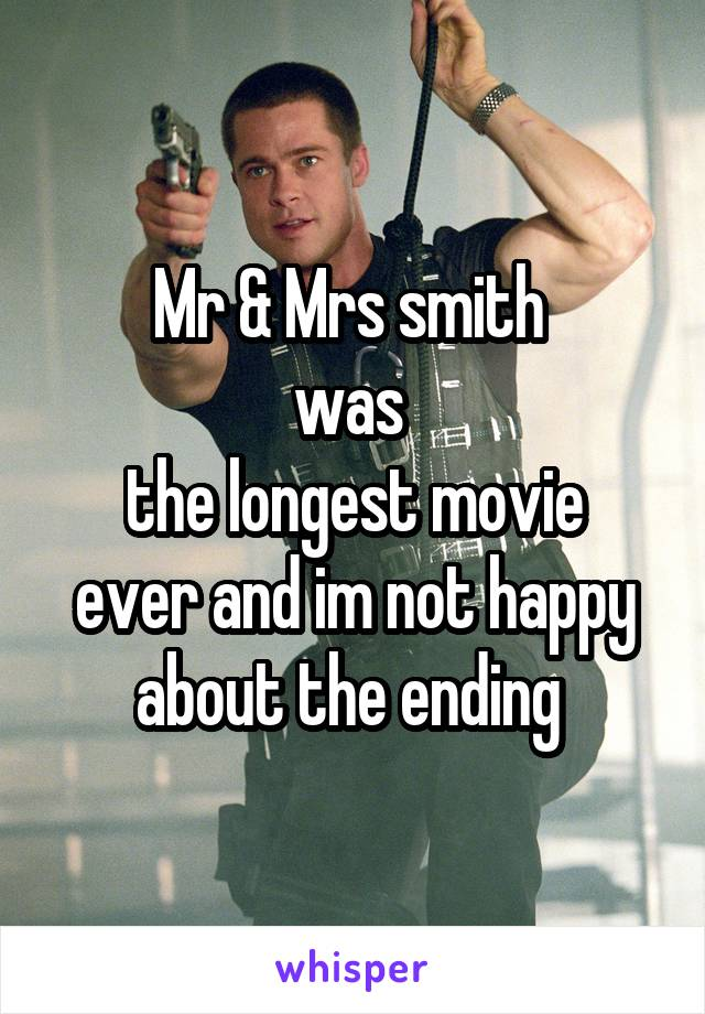 Mr & Mrs smith  was  the longest movie ever and im not happy about the ending