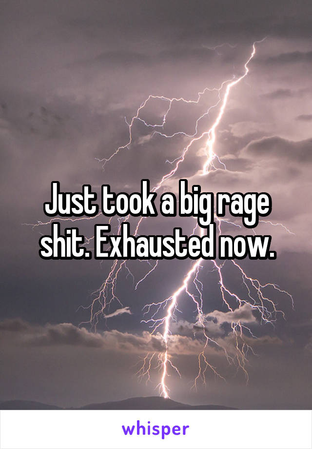 Just took a big rage shit. Exhausted now.