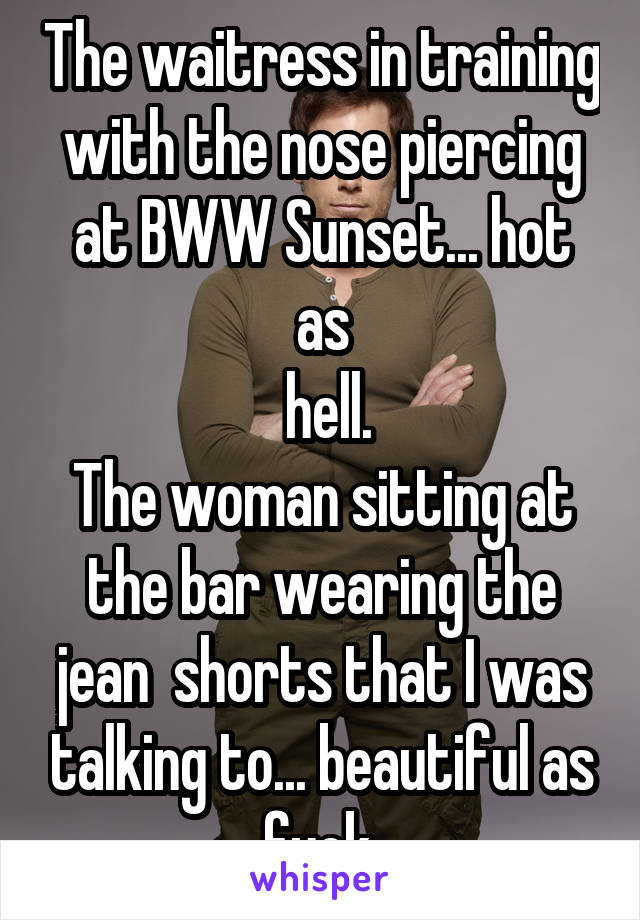 The waitress in training with the nose piercing at BWW Sunset... hot as  hell. The woman sitting at the bar wearing the jean  shorts that I was talking to... beautiful as fuck.