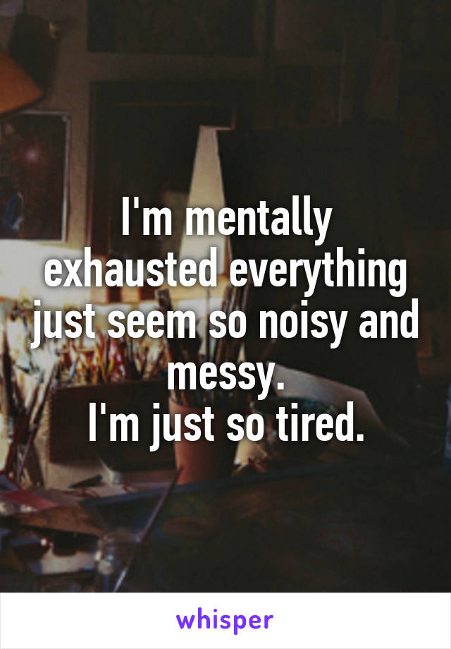 I'm mentally exhausted everything just seem so noisy and messy. I'm just so tired.