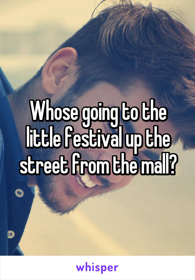 Whose going to the little festival up the street from the mall?