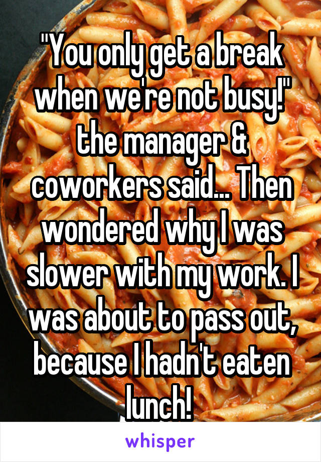 """You only get a break when we're not busy!"" the manager & coworkers said... Then wondered why I was slower with my work. I was about to pass out, because I hadn't eaten lunch!"