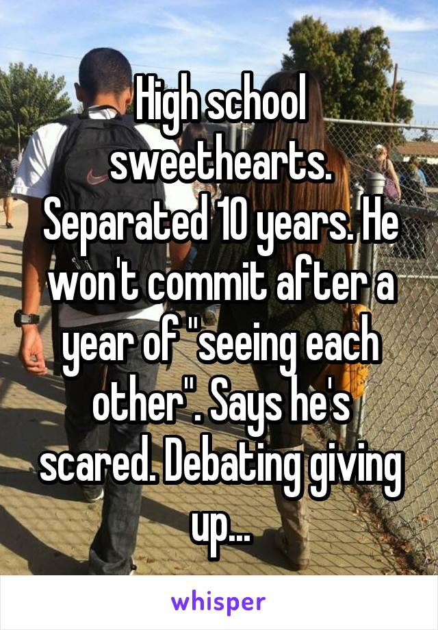"""High school sweethearts. Separated 10 years. He won't commit after a year of """"seeing each other"""". Says he's scared. Debating giving up..."""