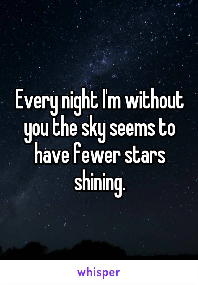 Every night I'm without you the sky seems to have fewer stars shining.