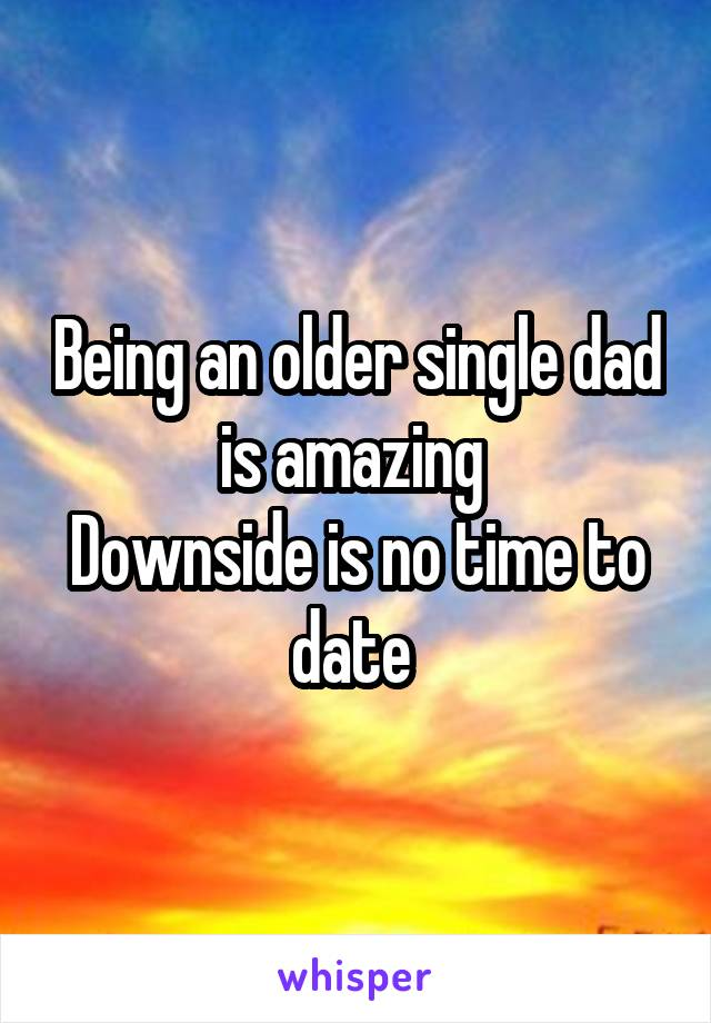 Being an older single dad is amazing  Downside is no time to date