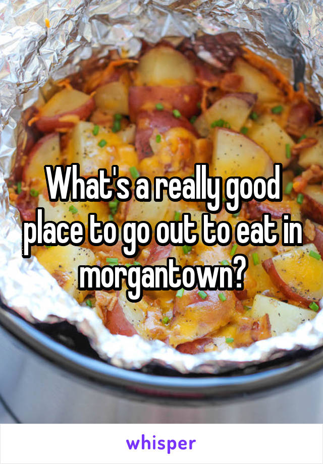 What's a really good place to go out to eat in morgantown?