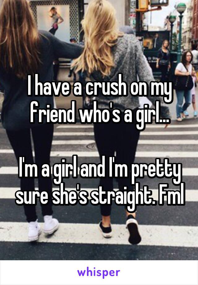I have a crush on my friend who's a girl...  I'm a girl and I'm pretty sure she's straight. Fml