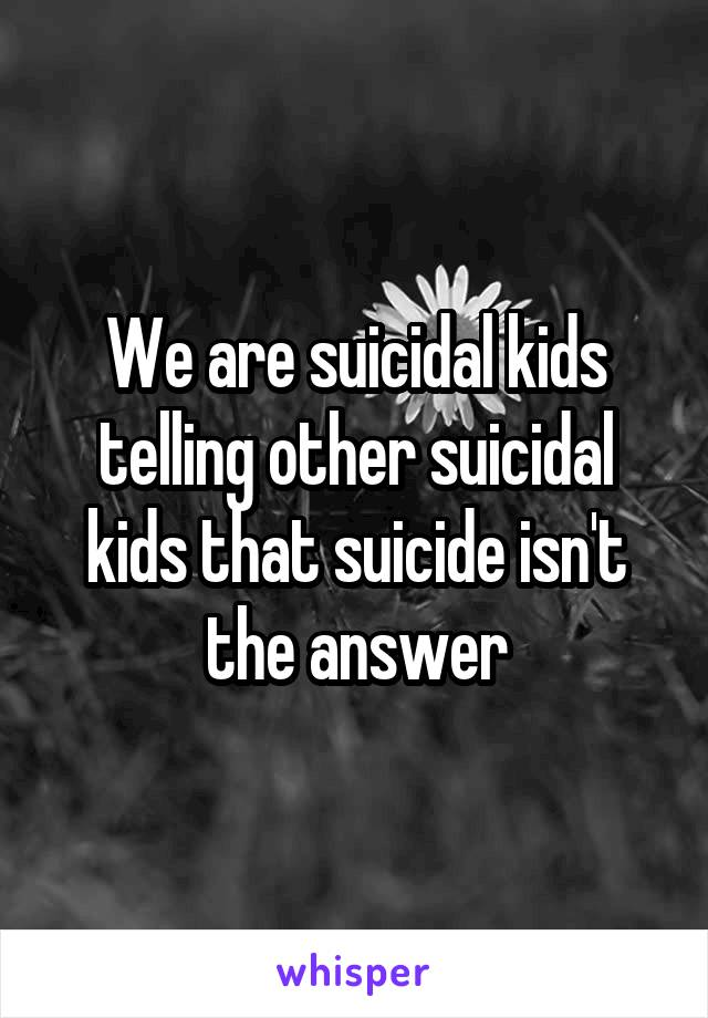 We are suicidal kids telling other suicidal kids that suicide isn't the answer