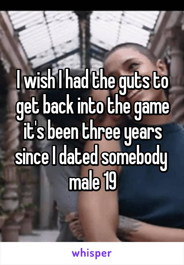I wish I had the guts to get back into the game it's been three years since I dated somebody  male 19