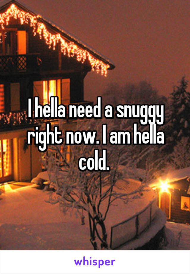 I hella need a snuggy right now. I am hella cold.