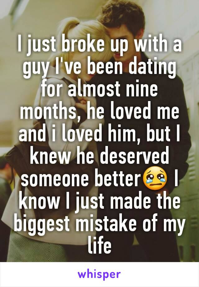 I just broke up with a guy I've been dating for almost nine months, he loved me and i loved him, but I knew he deserved someone better😢 I know I just made the biggest mistake of my life