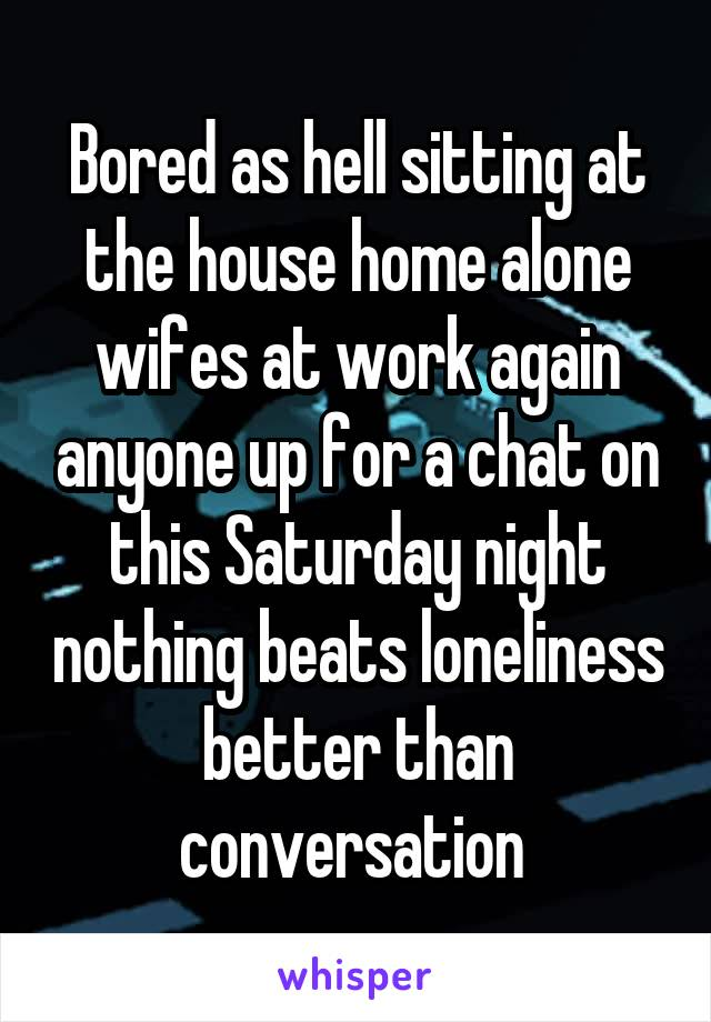 Bored as hell sitting at the house home alone wifes at work again anyone up for a chat on this Saturday night nothing beats loneliness better than conversation