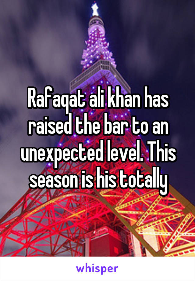 Rafaqat ali khan has raised the bar to an unexpected level. This season is his totally