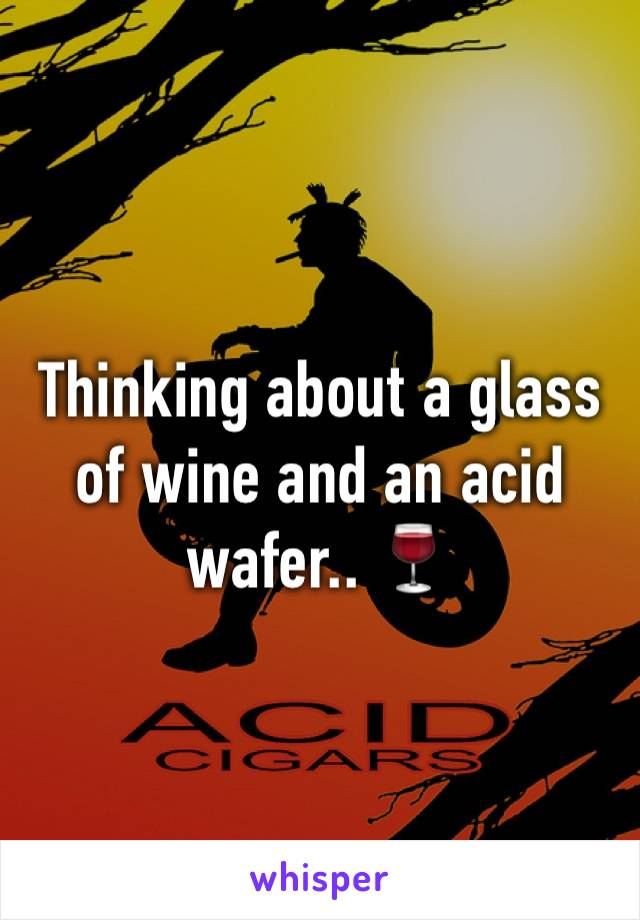Thinking about a glass of wine and an acid wafer.. 🍷