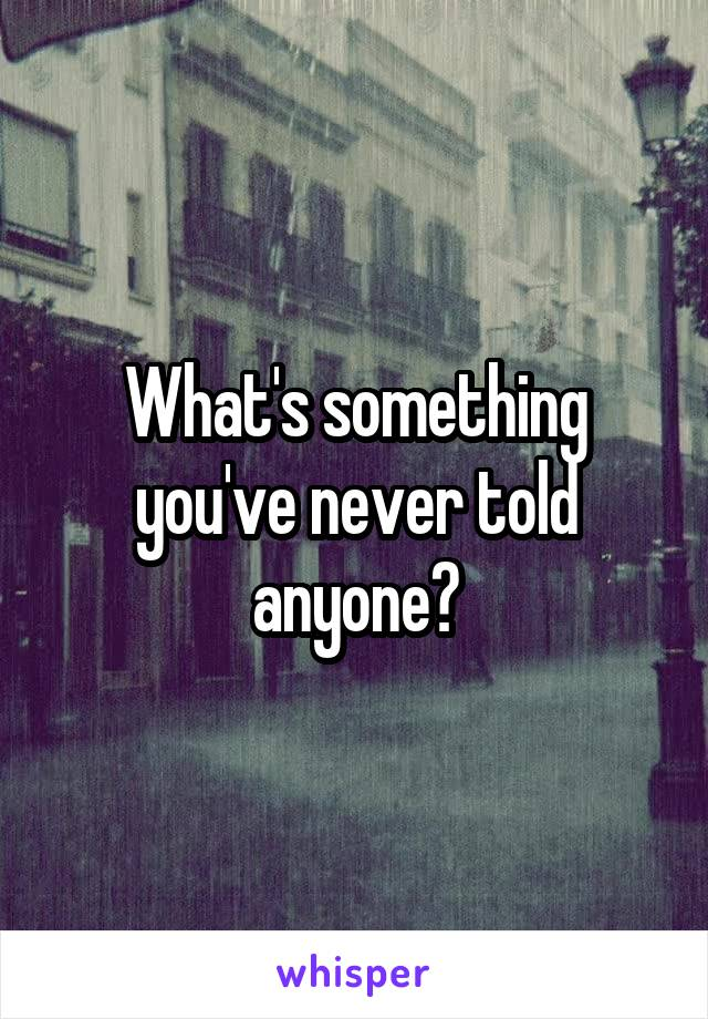 What's something you've never told anyone?