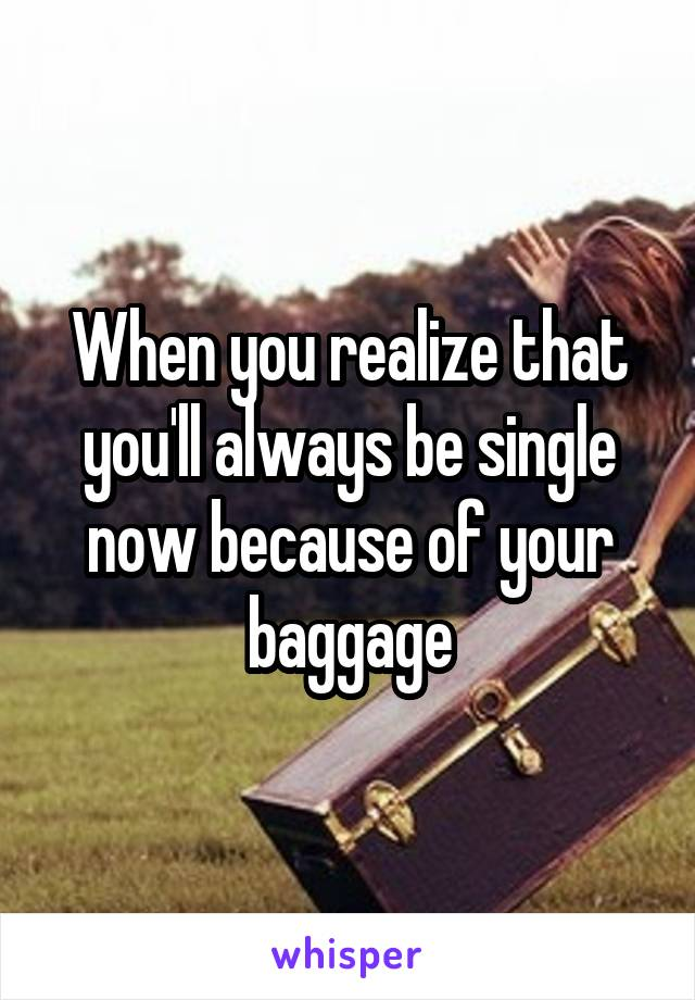 When you realize that you'll always be single now because of your baggage