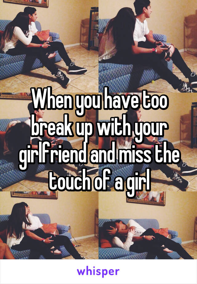 When you have too break up with your girlfriend and miss the touch of a girl