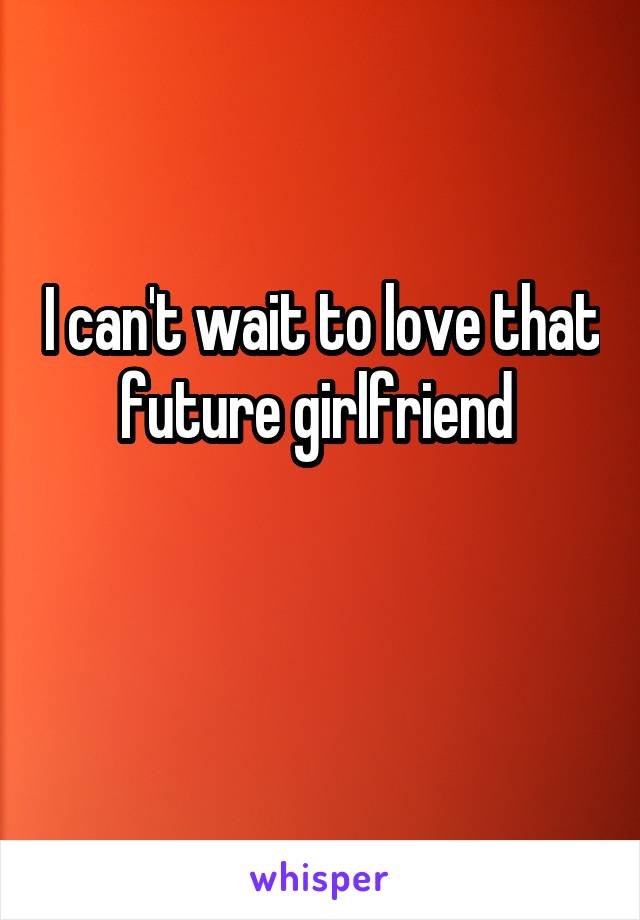 I can't wait to love that future girlfriend