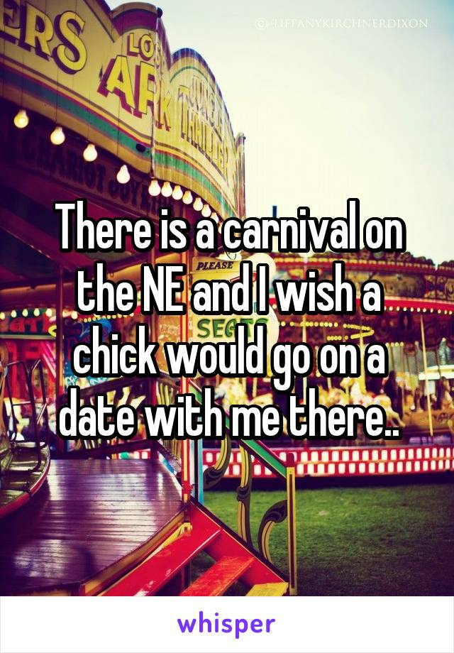 There is a carnival on the NE and I wish a chick would go on a date with me there..