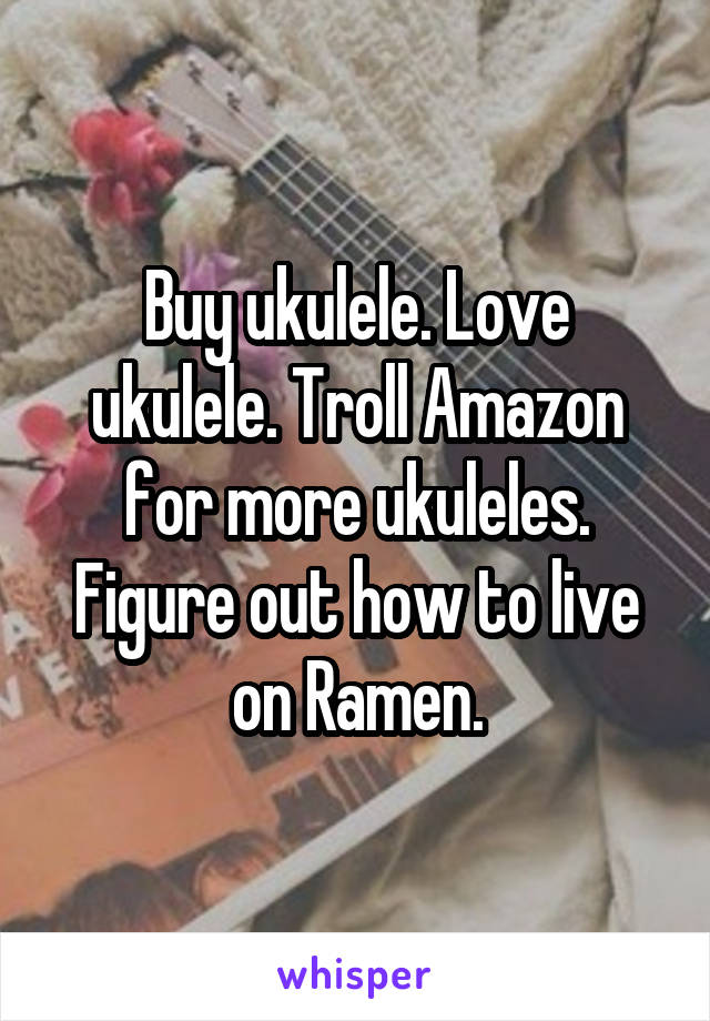 Buy ukulele. Love ukulele. Troll Amazon for more ukuleles. Figure out how to live on Ramen.