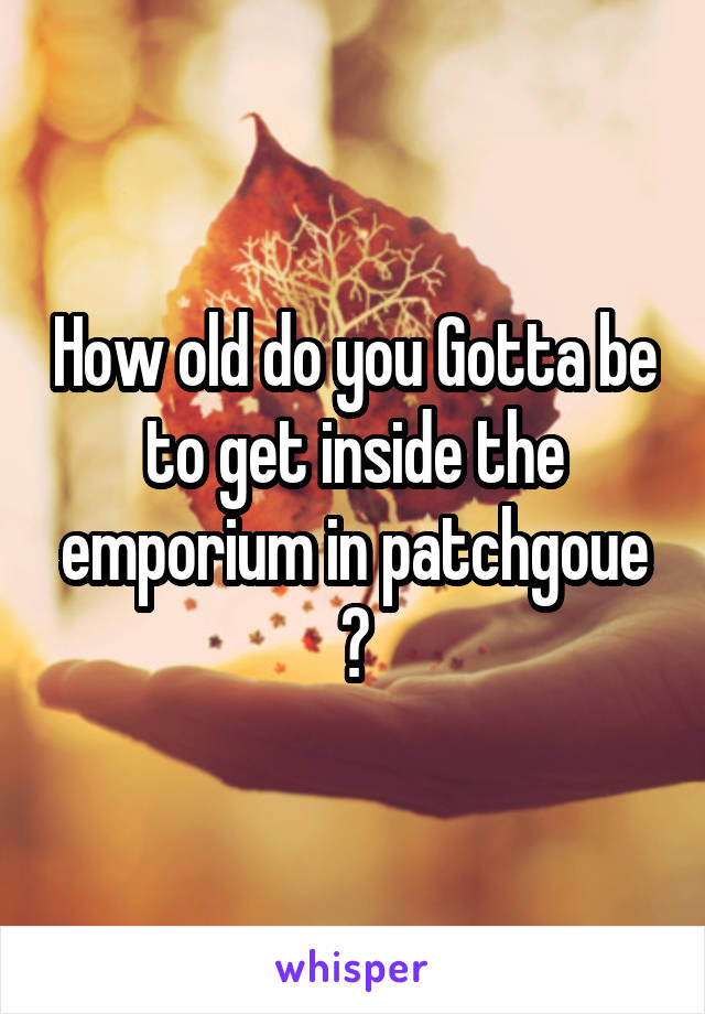 How old do you Gotta be to get inside the emporium in patchgoue ?