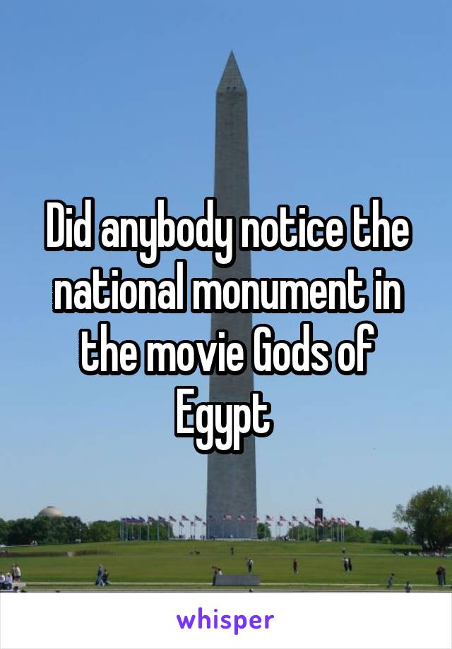 Did anybody notice the national monument in the movie Gods of Egypt