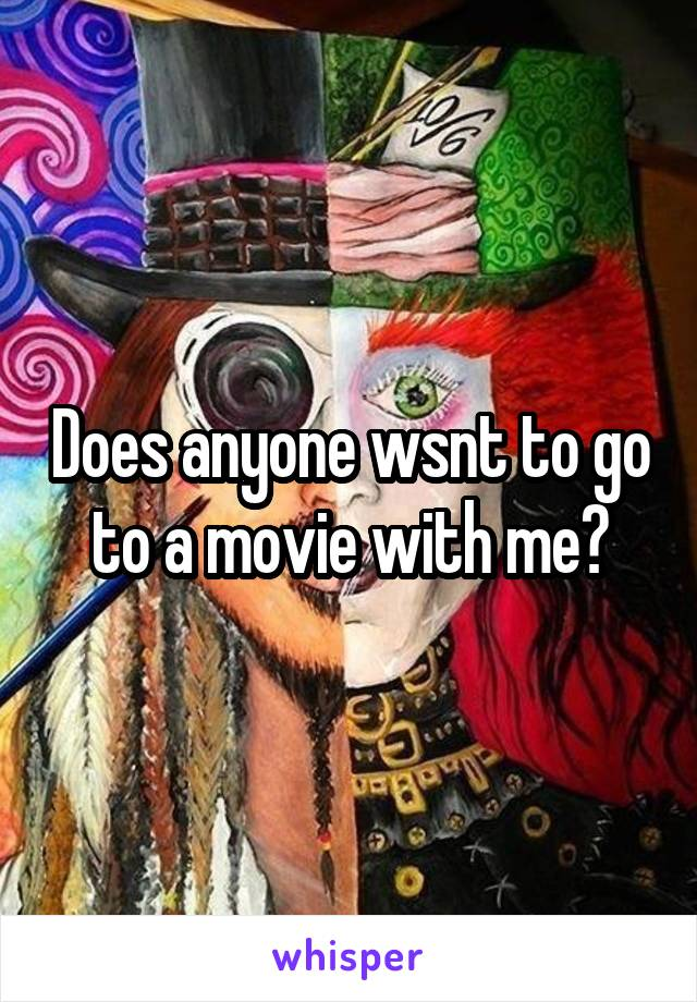 Does anyone wsnt to go to a movie with me?