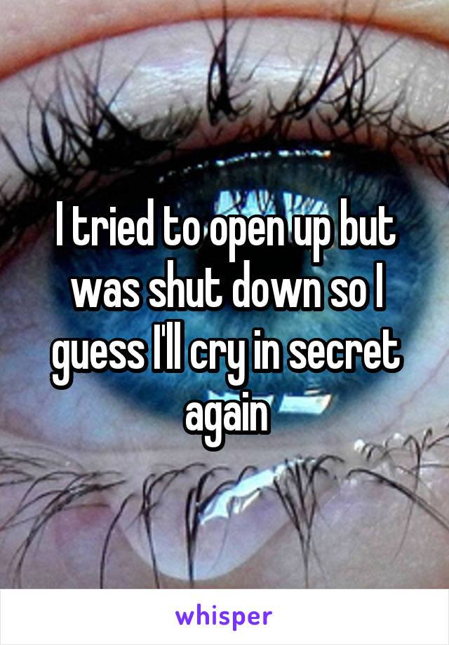 I tried to open up but was shut down so I guess I'll cry in secret again