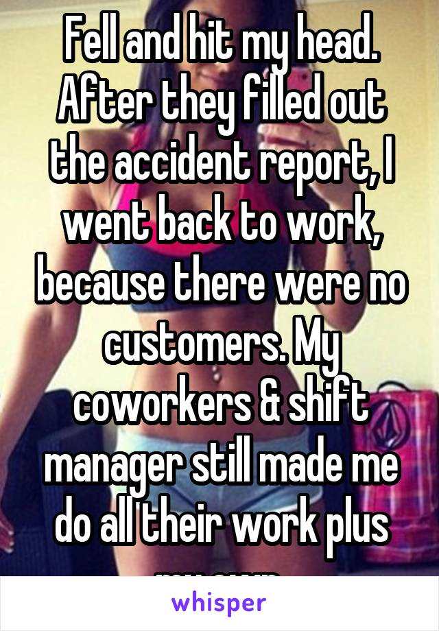 Fell and hit my head. After they filled out the accident report, I went back to work, because there were no customers. My coworkers & shift manager still made me do all their work plus my own.