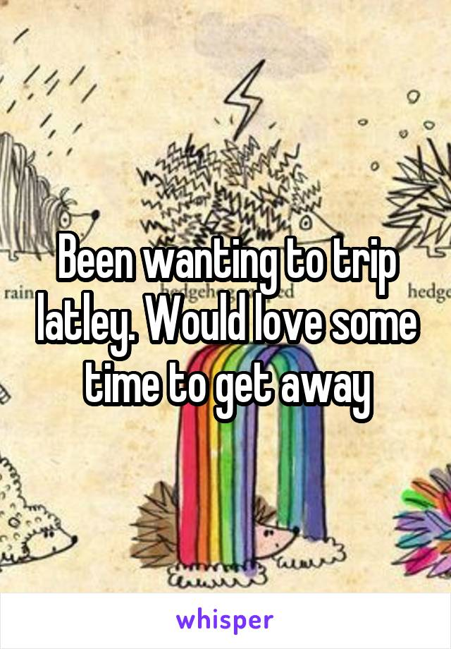 Been wanting to trip latley. Would love some time to get away