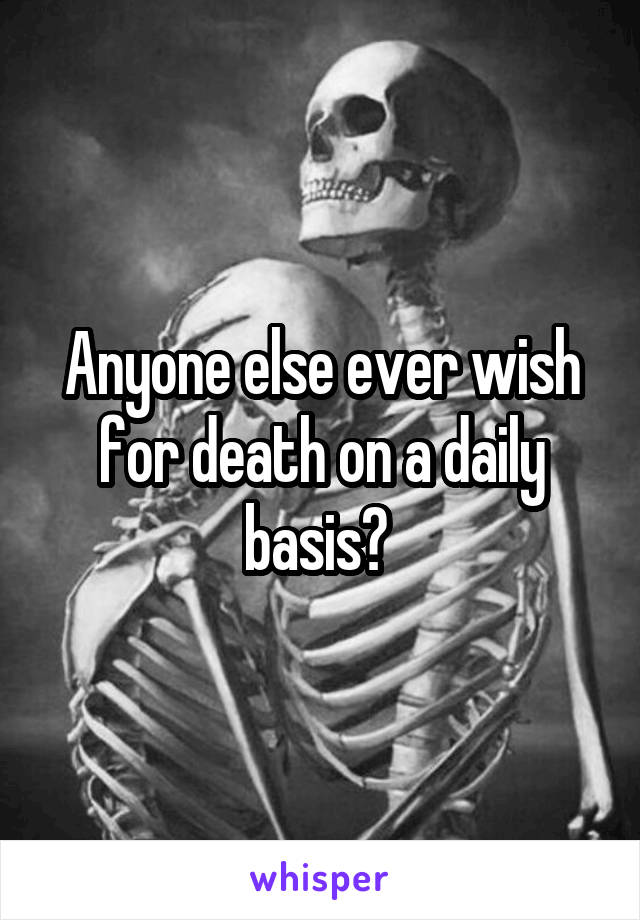 Anyone else ever wish for death on a daily basis?